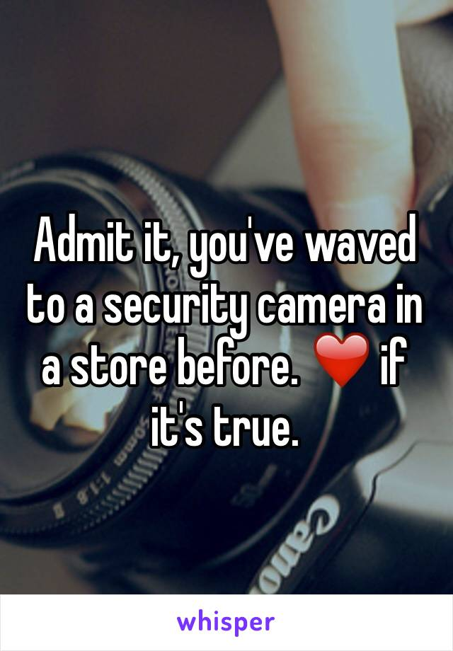 Admit it, you've waved to a security camera in a store before. ❤️ if it's true.