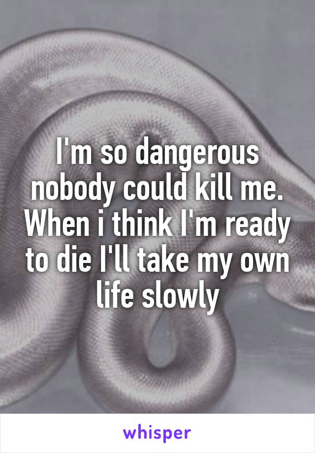 I'm so dangerous nobody could kill me. When i think I'm ready to die I'll take my own life slowly