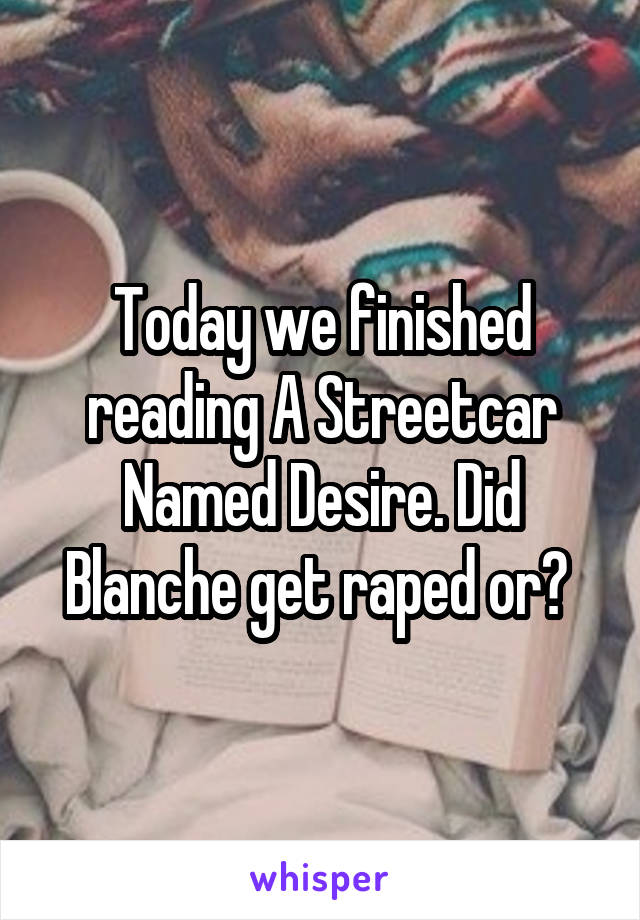 Today we finished reading A Streetcar Named Desire. Did Blanche get raped or?