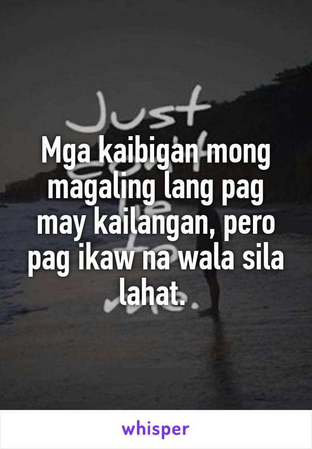 Mga kaibigan mong magaling lang pag may kailangan, pero pag ikaw na wala sila lahat.