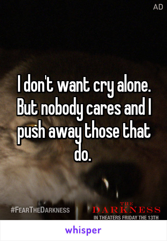 I don't want cry alone. But nobody cares and I push away those that do.