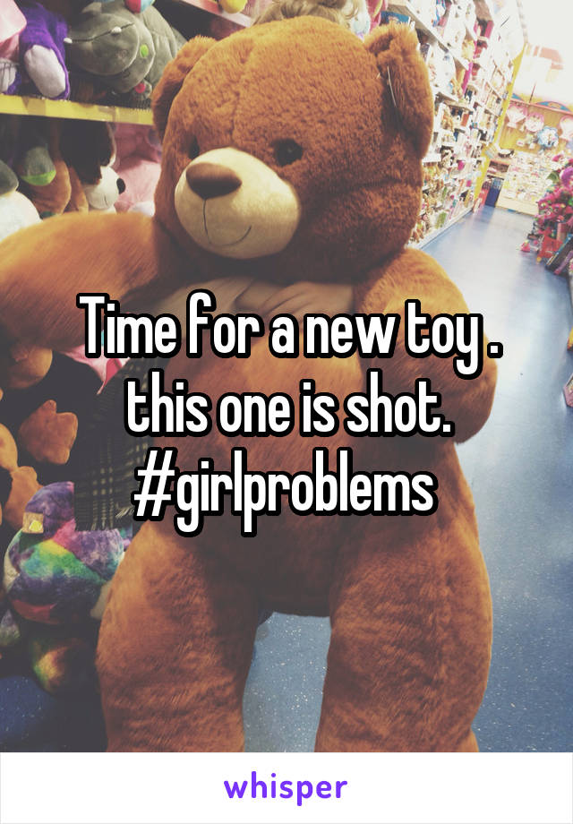 Time for a new toy . this one is shot. #girlproblems