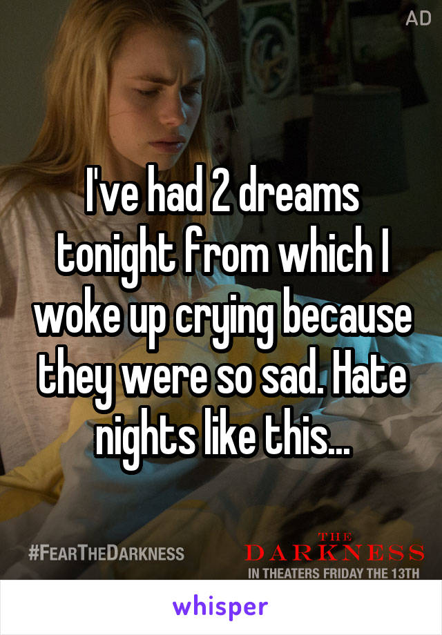 I've had 2 dreams tonight from which I woke up crying because they were so sad. Hate nights like this...