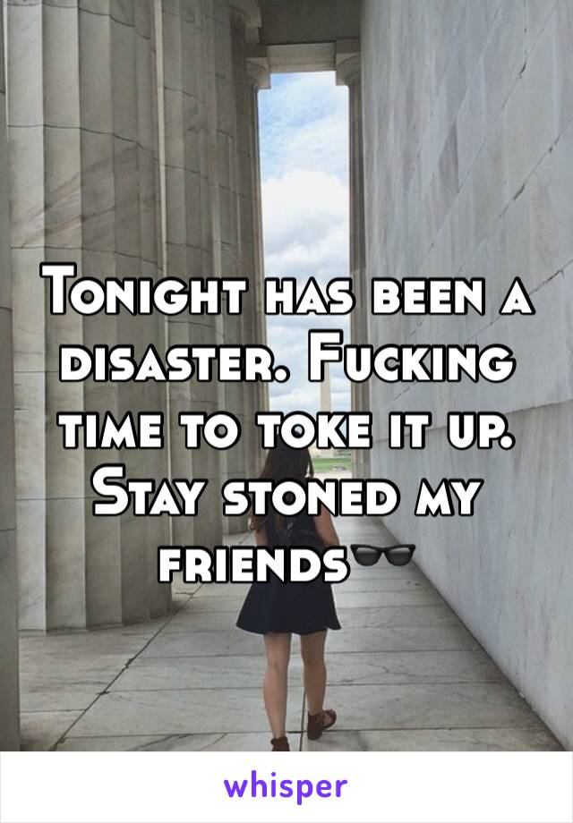 Tonight has been a disaster. Fucking time to toke it up. Stay stoned my friends🕶