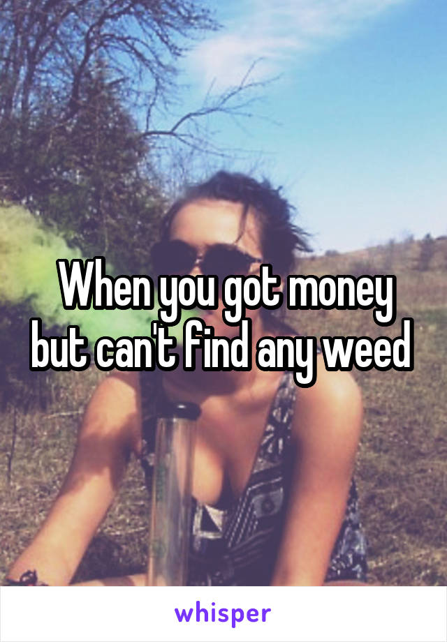 When you got money but can't find any weed