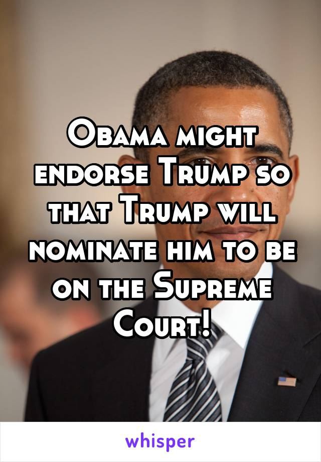 Obama might endorse Trump so that Trump will nominate him to be on the Supreme Court!
