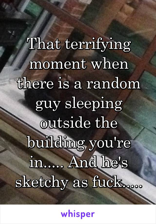That terrifying moment when there is a random guy sleeping outside the building you're in..... And he's sketchy as fuck.....