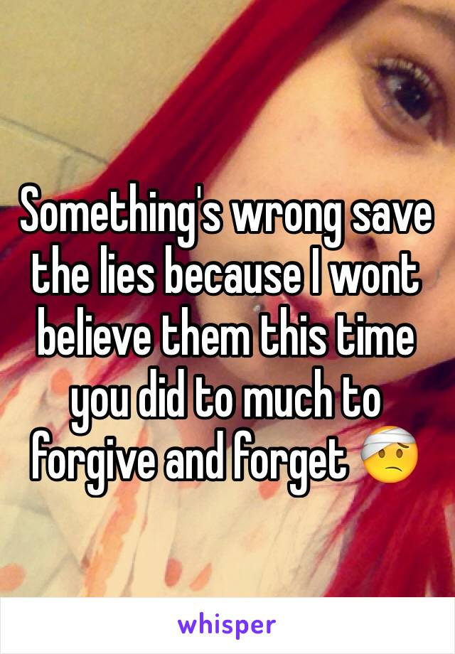 Something's wrong save the lies because I wont believe them this time you did to much to forgive and forget 🤕