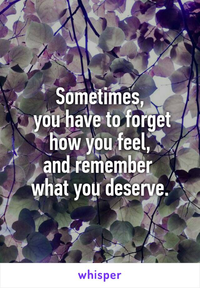 Sometimes,  you have to forget how you feel, and remember  what you deserve.