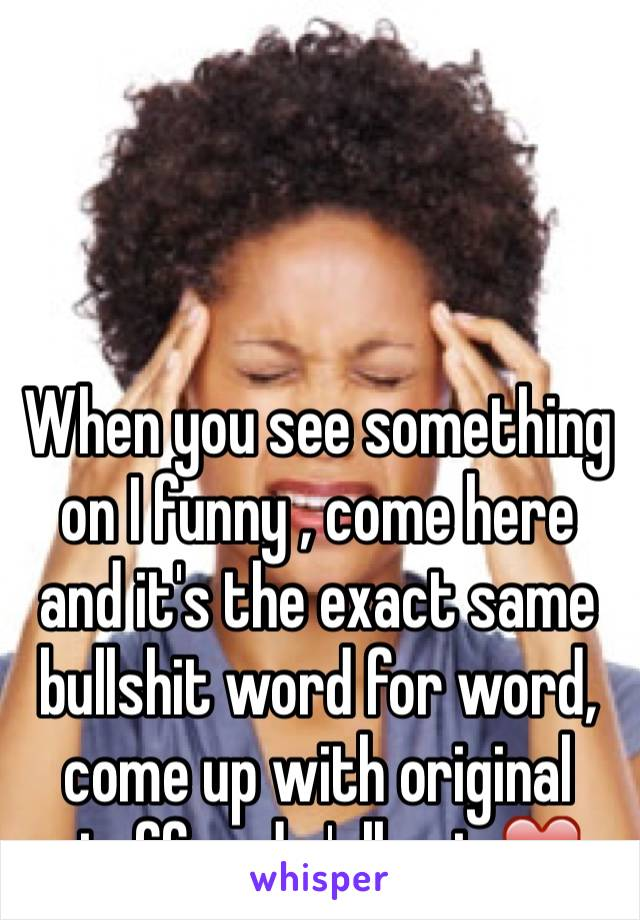 When you see something on I funny , come here and it's the exact same bullshit word for word, come up with original stuff and u'all get ❤️