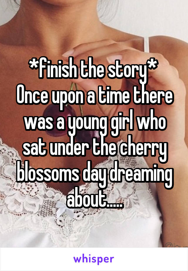 *finish the story*  Once upon a time there was a young girl who sat under the cherry blossoms day dreaming about.....