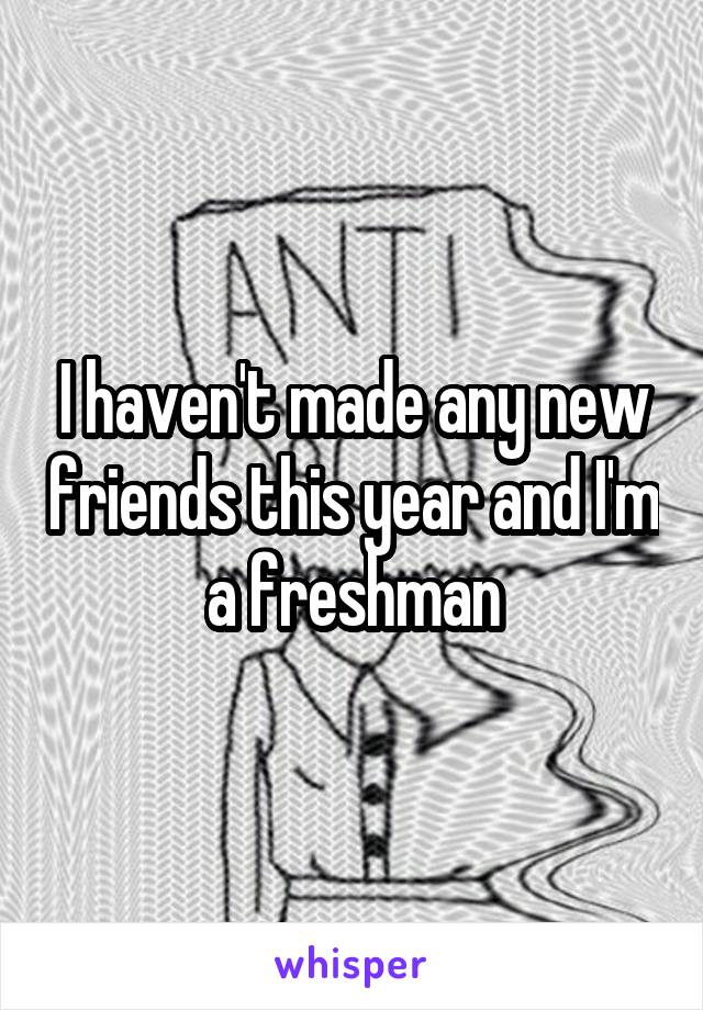 I haven't made any new friends this year and I'm a freshman