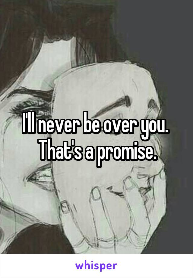 I'll never be over you.  That's a promise.