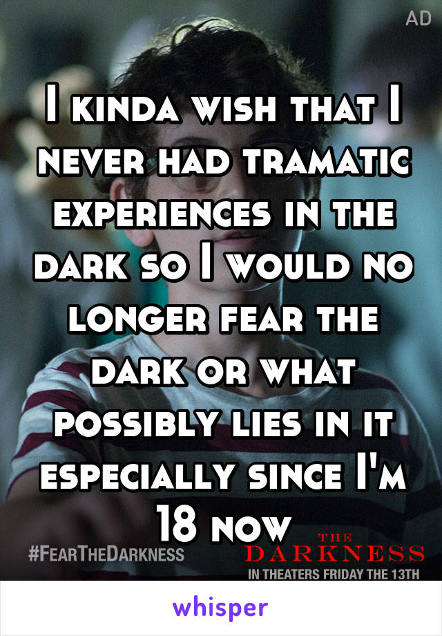 I kinda wish that I never had tramatic experiences in the dark so I would no longer fear the dark or what possibly lies in it especially since I'm 18 now