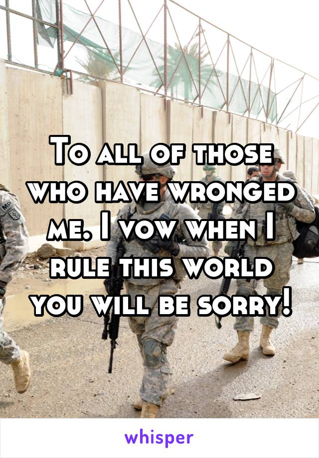 To all of those who have wronged me. I vow when I rule this world you will be sorry!