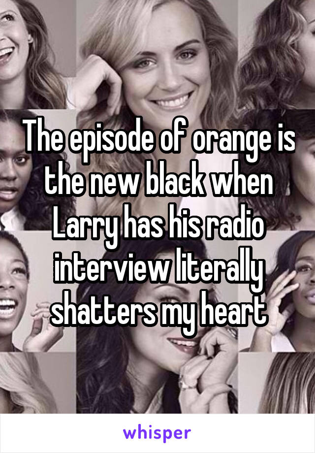 The episode of orange is the new black when Larry has his radio interview literally shatters my heart