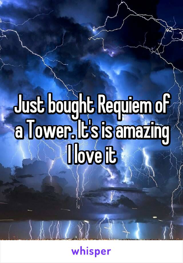 Just bought Requiem of a Tower. It's is amazing I love it