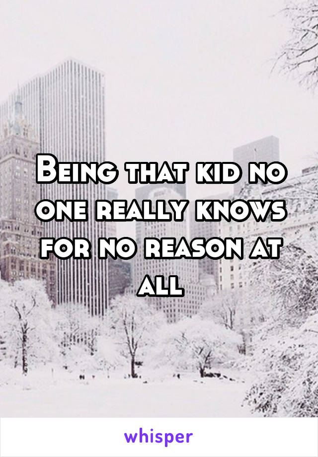 Being that kid no one really knows for no reason at all