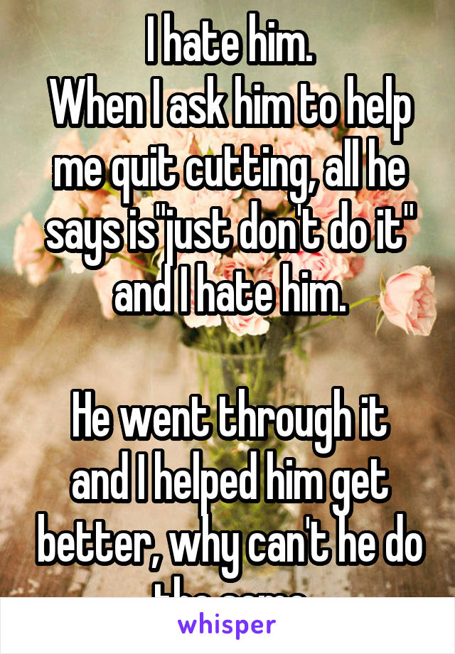 """I hate him. When I ask him to help me quit cutting, all he says is""""just don't do it"""" and I hate him.  He went through it and I helped him get better, why can't he do the same"""
