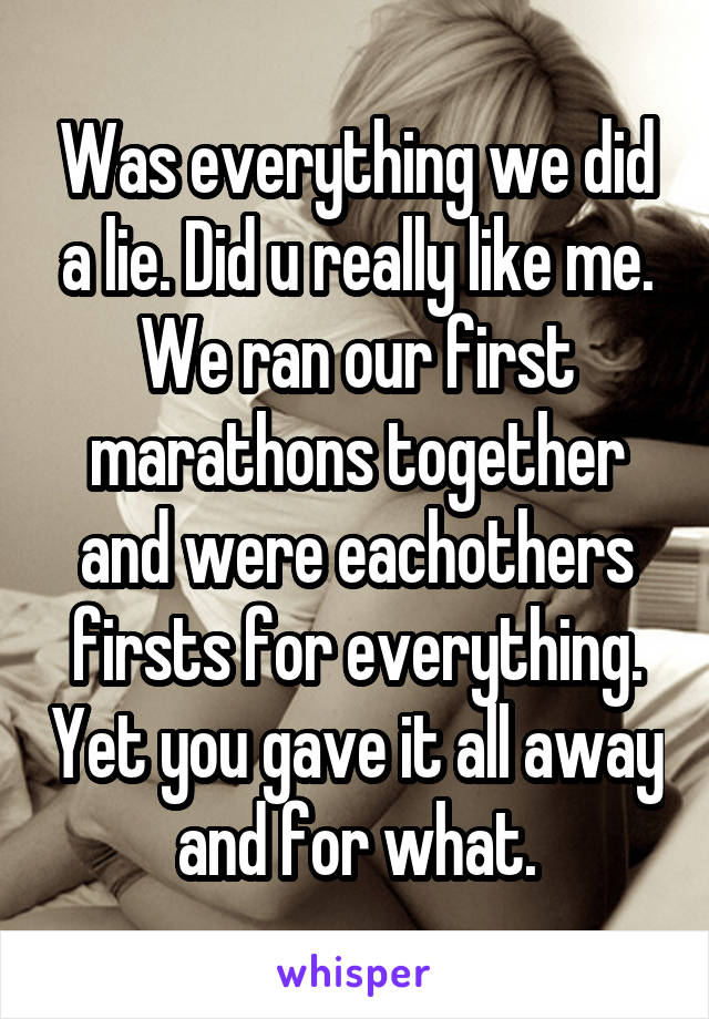 Was everything we did a lie. Did u really like me. We ran our first marathons together and were eachothers firsts for everything. Yet you gave it all away and for what.