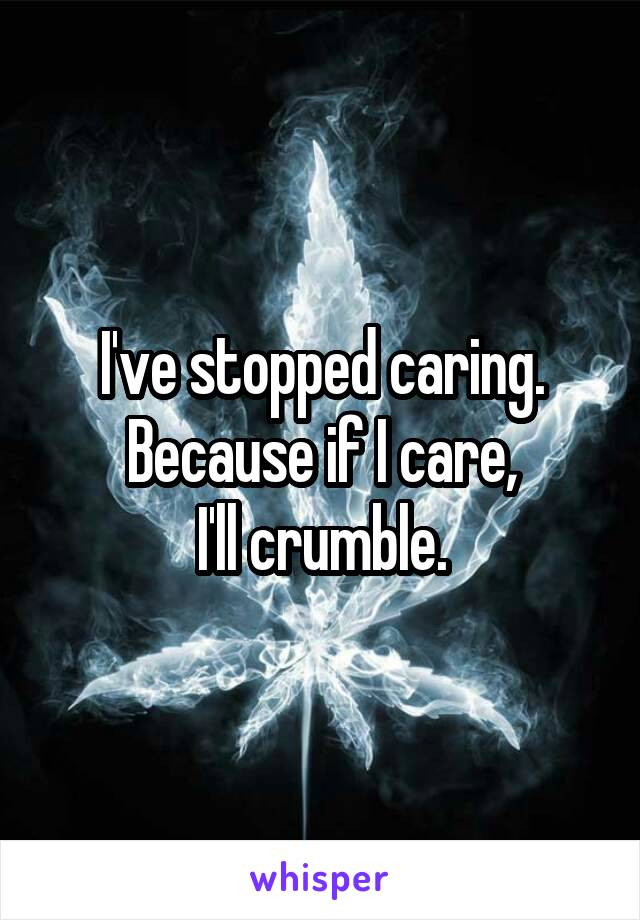 I've stopped caring. Because if I care, I'll crumble.