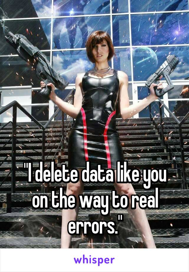 """""""I delete data like you on the way to real errors."""""""