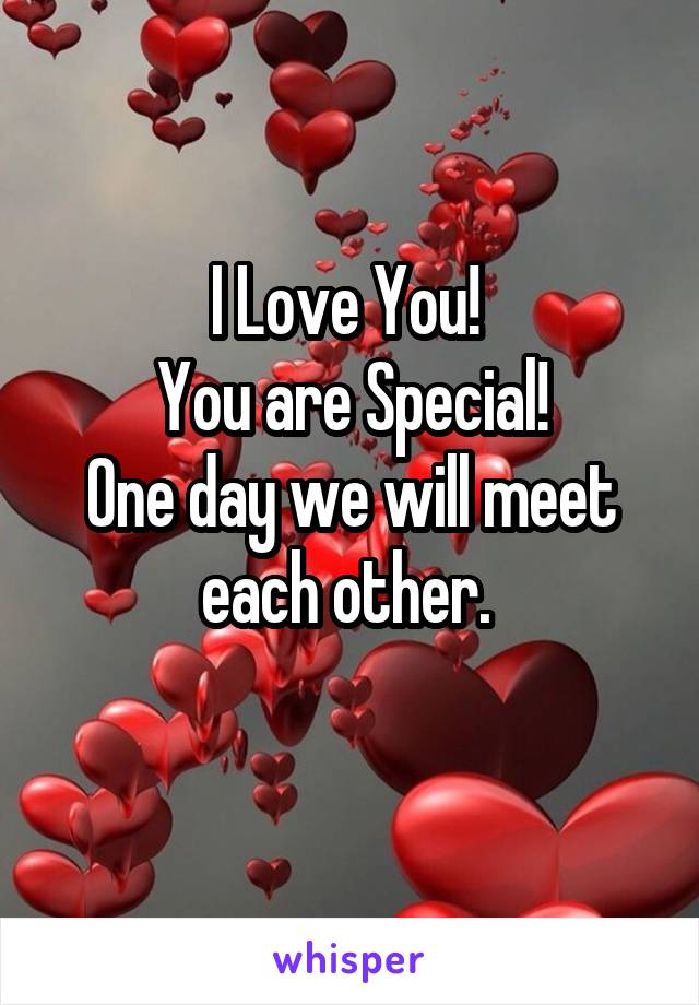 I Love You!  You are Special! One day we will meet each other.
