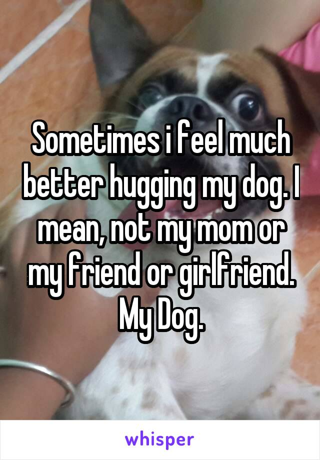 Sometimes i feel much better hugging my dog. I mean, not my mom or my friend or girlfriend. My Dog.