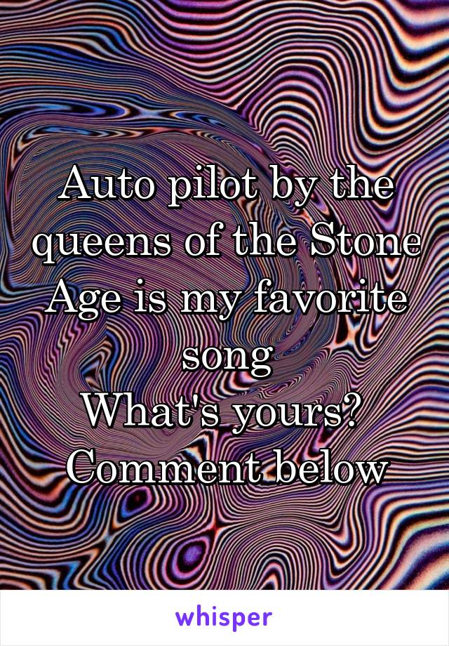 Auto pilot by the queens of the Stone Age is my favorite song What's yours?  Comment below