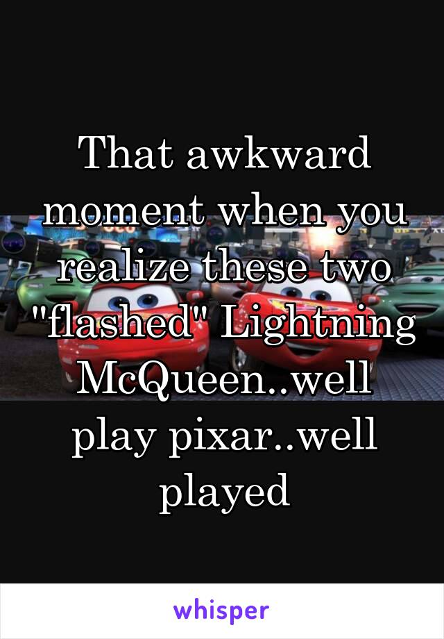 """That awkward moment when you realize these two """"flashed"""" Lightning McQueen..well play pixar..well played"""