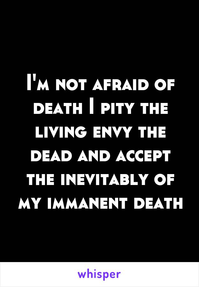 I'm not afraid of death I pity the living envy the dead and accept the inevitably of my immanent death