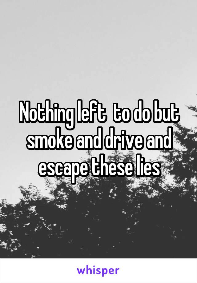 Nothing left  to do but smoke and drive and escape these lies