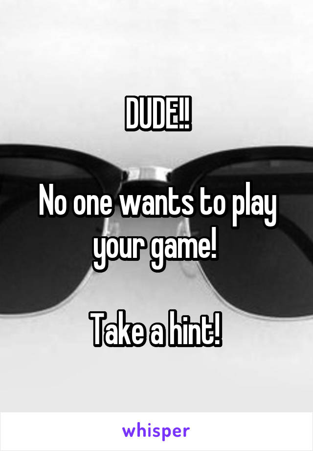 DUDE!!  No one wants to play your game!   Take a hint!