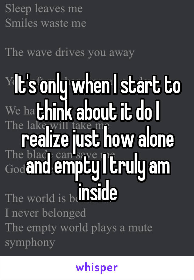It's only when I start to think about it do I realize just how alone and empty I truly am inside