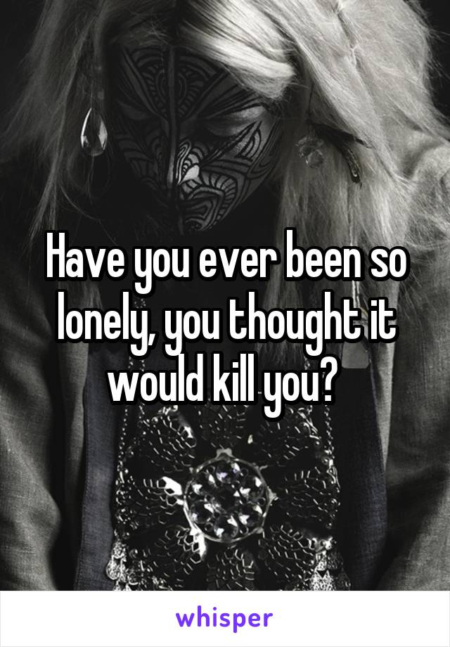 Have you ever been so lonely, you thought it would kill you?