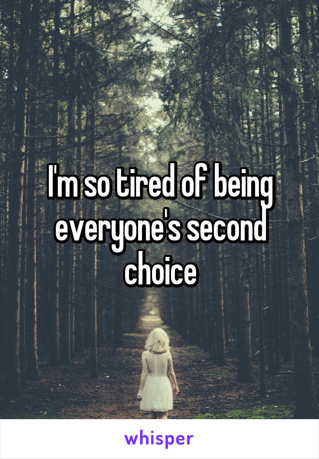 I'm so tired of being everyone's second choice