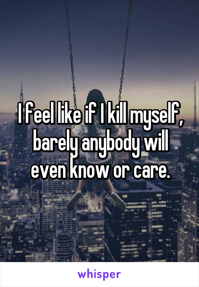 I feel like if I kill myself, barely anybody will even know or care.