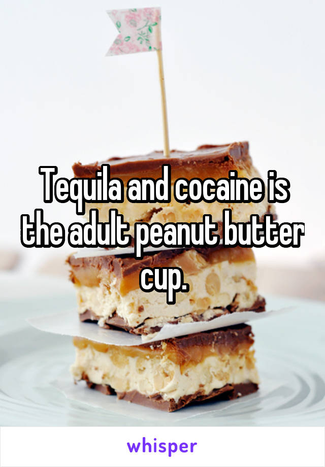 Tequila and cocaine is the adult peanut butter cup.