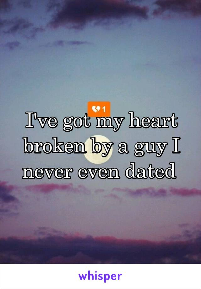 I've got my heart broken by a guy I never even dated
