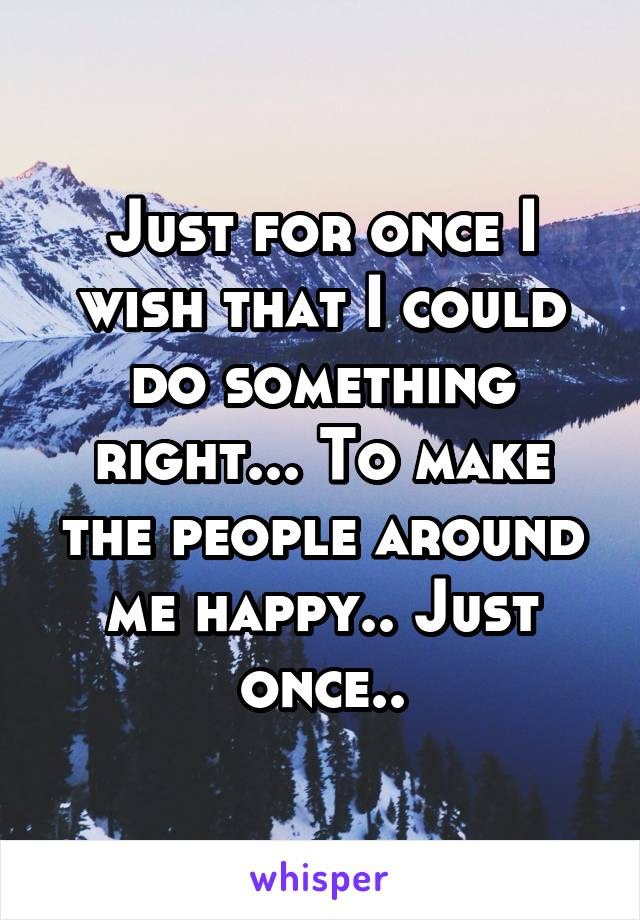 Just for once I wish that I could do something right... To make the people around me happy.. Just once..