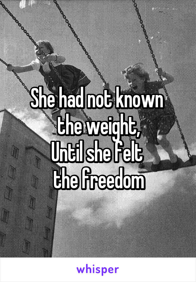 She had not known  the weight, Until she felt  the freedom
