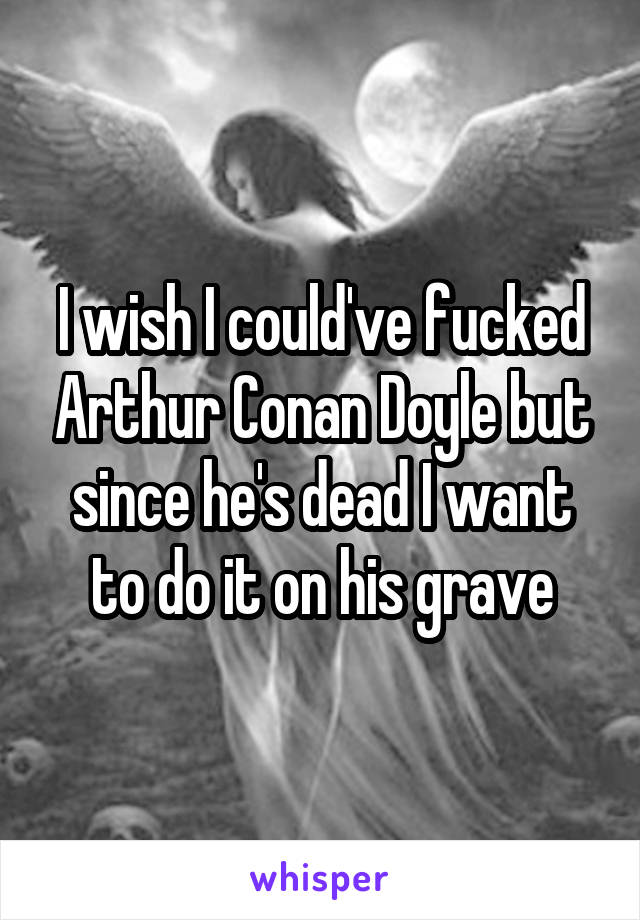 I wish I could've fucked Arthur Conan Doyle but since he's dead I want to do it on his grave