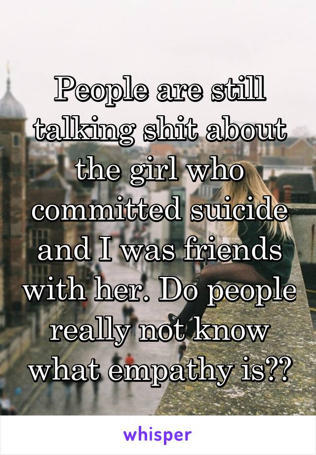 People are still talking shit about the girl who committed suicide and I was friends with her. Do people really not know what empathy is??