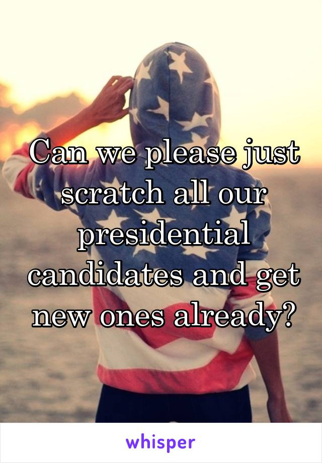 Can we please just scratch all our presidential candidates and get new ones already?