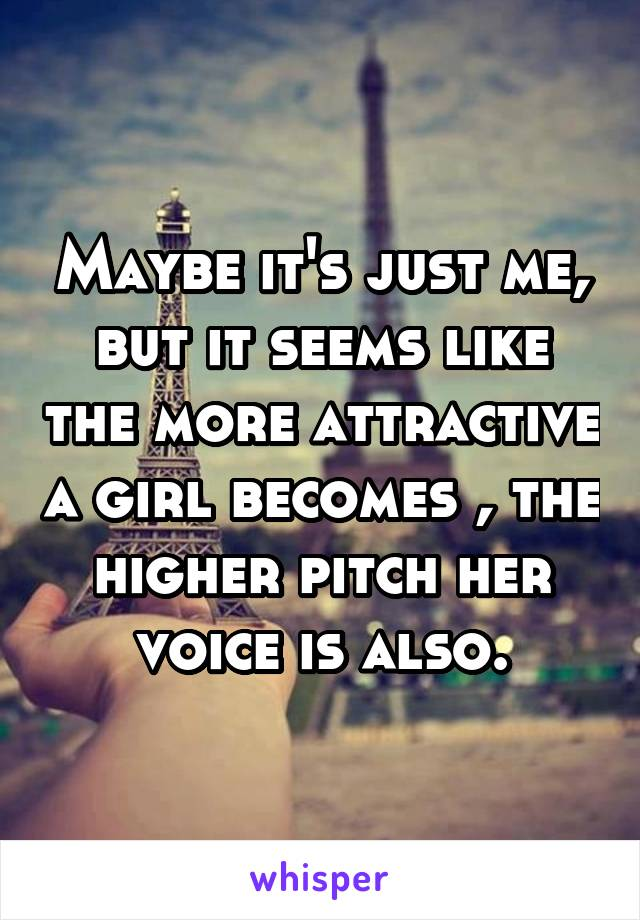 Maybe it's just me, but it seems like the more attractive a girl becomes , the higher pitch her voice is also.