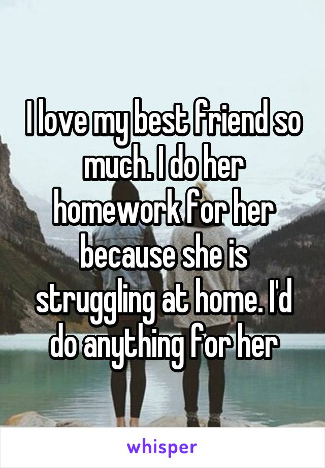 I love my best friend so much. I do her homework for her because she is struggling at home. I'd do anything for her