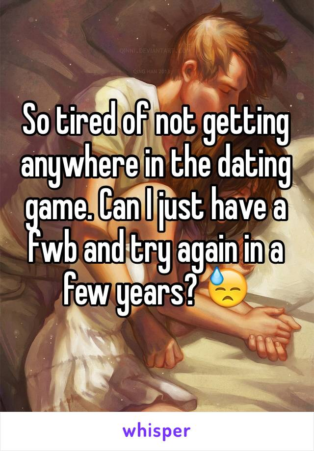 So tired of not getting anywhere in the dating game. Can I just have a fwb and try again in a few years? 😓