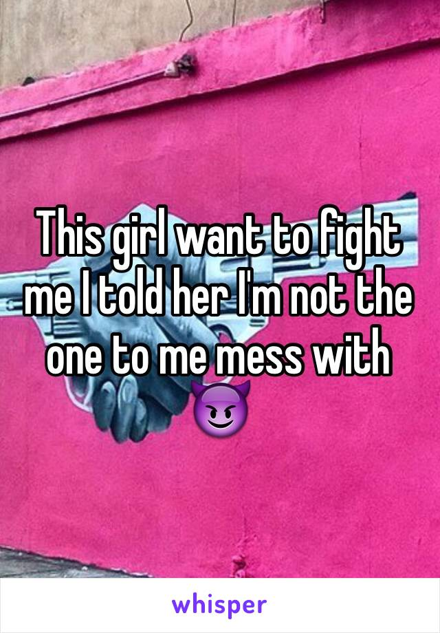 This girl want to fight me I told her I'm not the one to me mess with 😈