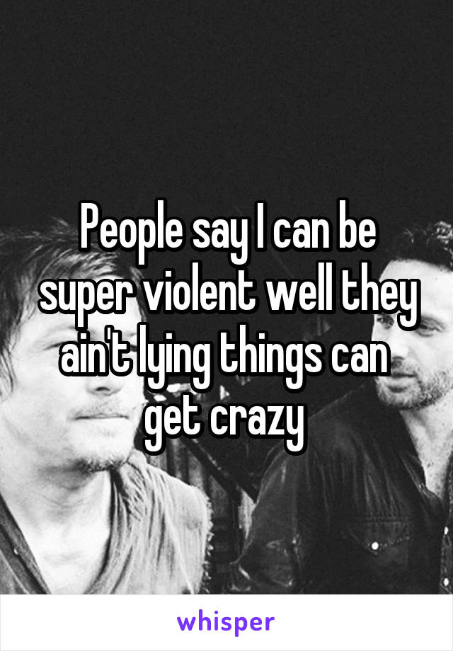 People say I can be super violent well they ain't lying things can  get crazy