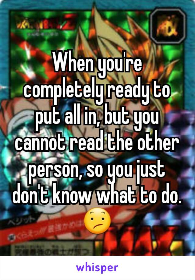 When you're completely ready to put all in, but you cannot read the other person, so you just don't know what to do. 😕